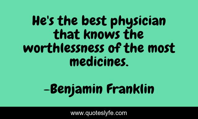 He's the best physician that knows the worthlessness of the most medicines.