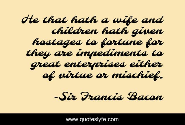 He that hath a wife and children hath given hostages to fortune for they are impediments to great enterprises either of virtue or mischief.