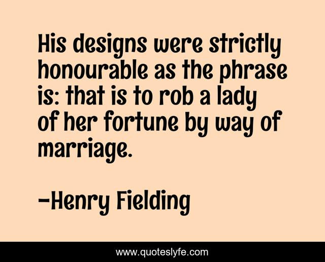 His designs were strictly honourable as the phrase is: that is to rob a lady of her fortune by way of marriage.