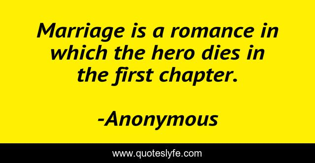Marriage is a romance in which the hero dies in the first chapter.