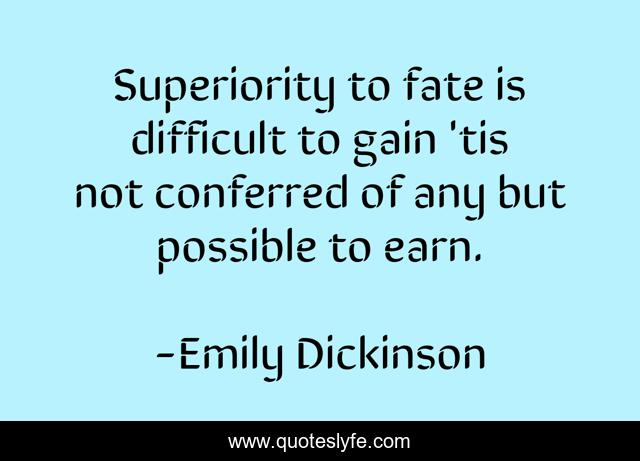 Superiority to fate is difficult to gain 'tis not conferred of any but possible to earn.