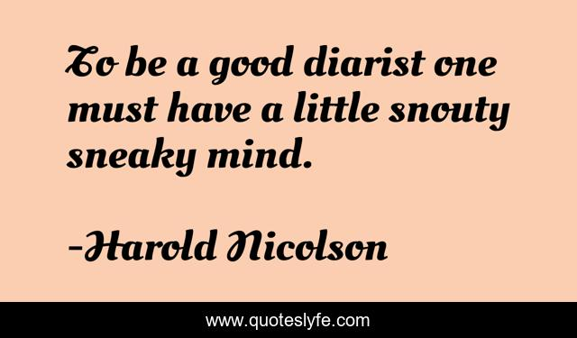 To be a good diarist one must have a little snouty sneaky mind.