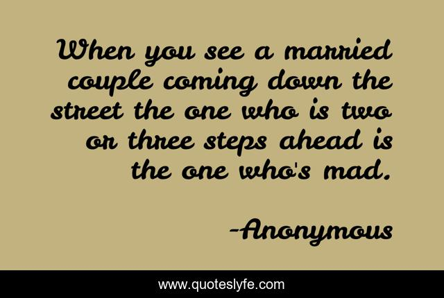When you see a married couple coming down the street the one who is two or three steps ahead is the one who's mad.