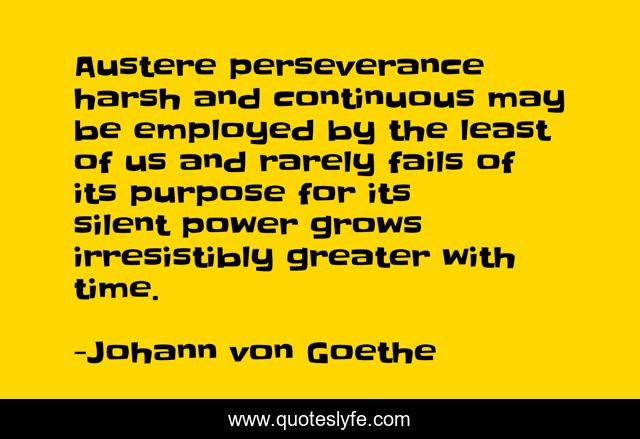 Austere perseverance harsh and continuous may be employed by the least of us and rarely fails of its purpose for its silent power grows irresistibly greater with time.