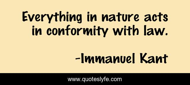 Everything in nature acts in conformity with law.