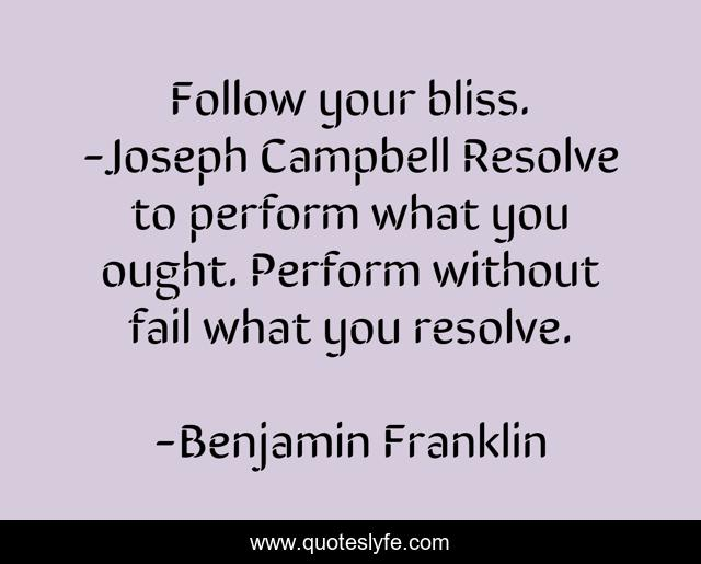 Follow your bliss. -Joseph Campbell Resolve to perform what you ought. Perform without fail what you resolve.
