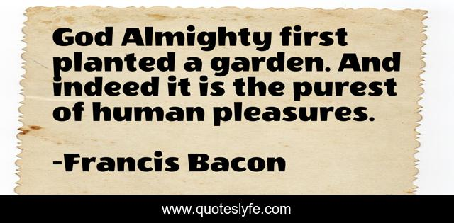 God Almighty first planted a garden. And indeed it is the purest of human pleasures.