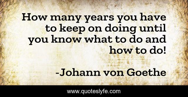 How many years you have to keep on doing until you know what to do and how to do!