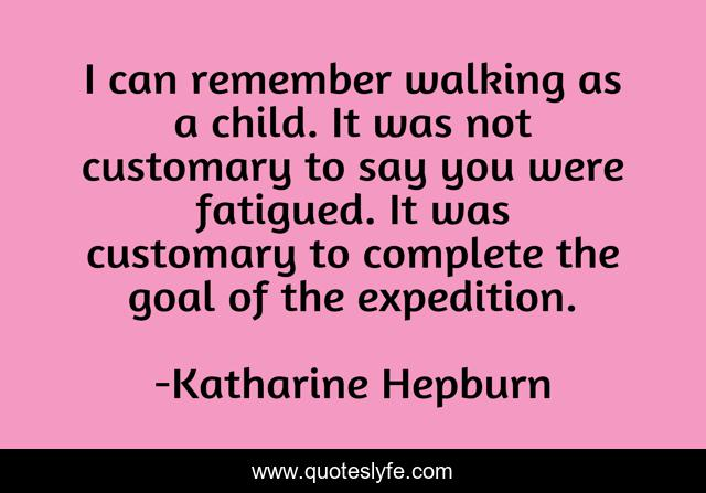 I can remember walking as a child. It was not customary to say you were fatigued. It was customary to complete the goal of the expedition.