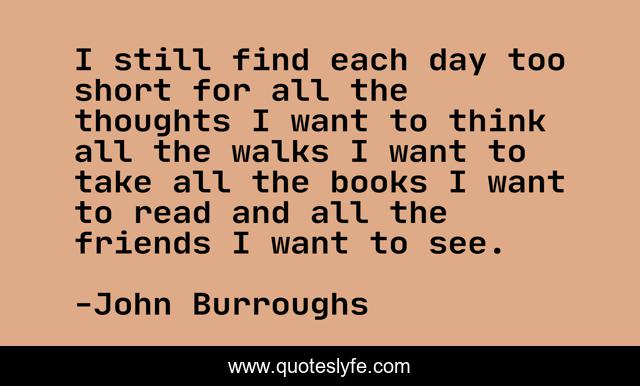 I still find each day too short for all the thoughts I want to think all the walks I want to take all the books I want to read and all the friends I want to see.