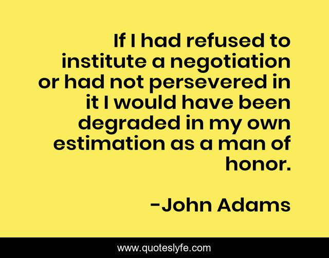 If I had refused to institute a negotiation or had not persevered in it I would have been degraded in my own estimation as a man of honor.