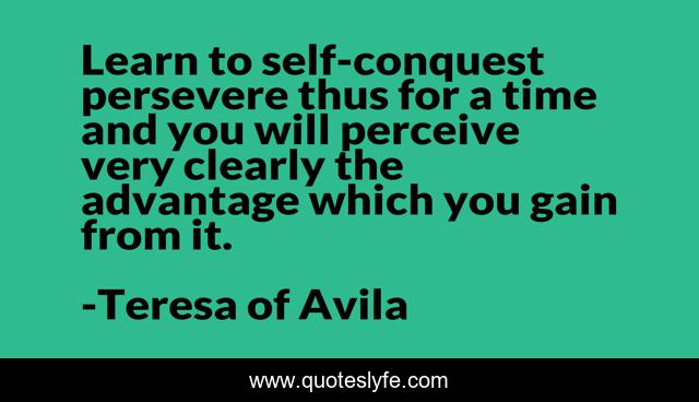 Learn to self-conquest persevere thus for a time and you will perceive very clearly the advantage which you gain from it.