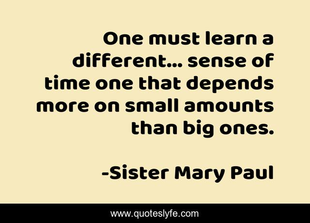 One must learn a different... sense of time one that depends more on small amounts than big ones.