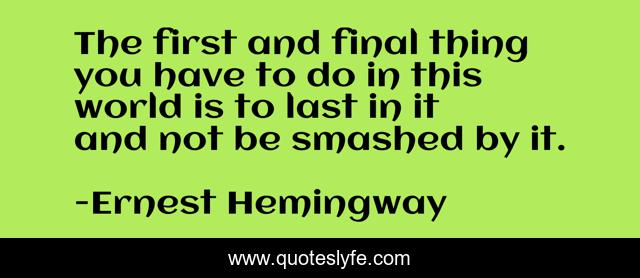 The first and final thing you have to do in this world is to last in it and not be smashed by it.