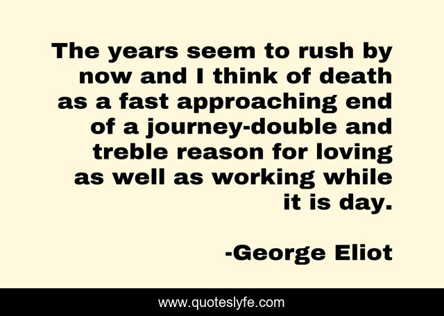 The years seem to rush by now and I think of death as a fast approaching end of a journey-double and treble reason for loving as well as working while it is day.