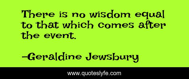 There is no wisdom equal to that which comes after the event.