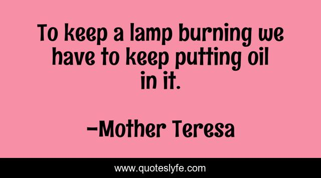 To keep a lamp burning we have to keep putting oil in it.