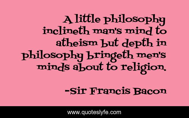 A little philosophy inclineth man's mind to atheism but depth in philosophy bringeth men's minds about to religion.