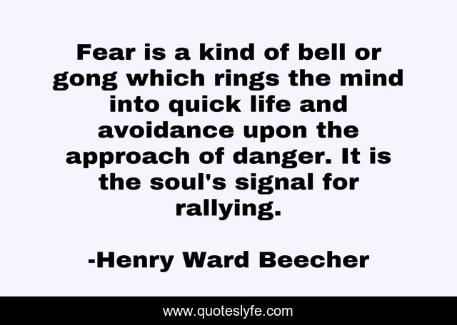 Fear is a kind of bell or gong which rings the mind into quick life and avoidance upon the approach of danger. It is the soul's signal for rallying.