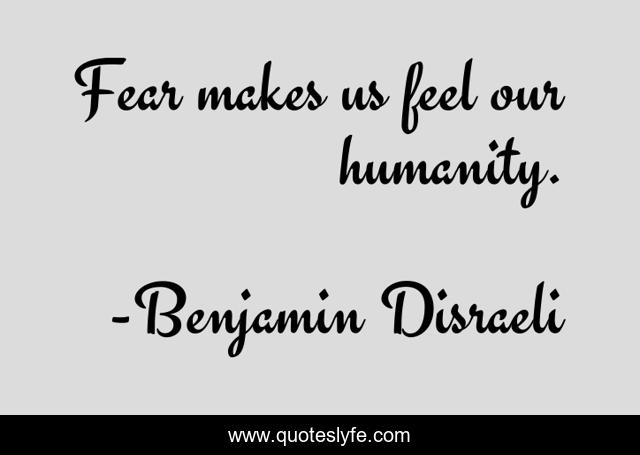 Fear makes us feel our humanity.