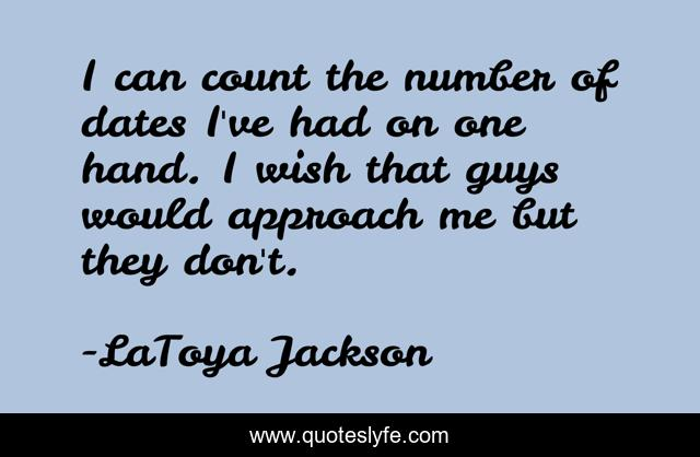 I Can Count The Number Of Dates I Ve Had On One Hand I Wish That Guys Quote By Latoya Jackson Quoteslyfe