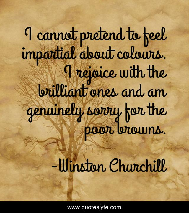 I cannot pretend to feel impartial about colours. I rejoice with the brilliant ones and am genuinely sorry for the poor browns.