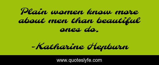 Plain women know more about men than beautiful ones do.