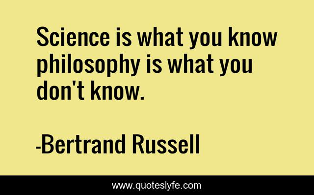 Science is what you know philosophy is what you don't know.