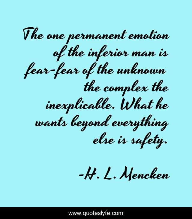 The one permanent emotion of the inferior man is fear-fear of the unknown the complex the inexplicable. What he wants beyond everything else is safety.
