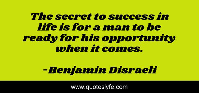 The secret to success in life is for a man to be ready for his opportunity when it comes.