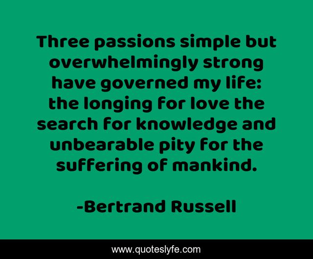 Three passions simple but overwhelmingly strong have governed my life: the longing for love the search for knowledge and unbearable pity for the suffering of mankind.