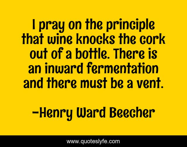 I pray on the principle that wine knocks the cork out of a bottle. There is an inward fermentation and there must be a vent.