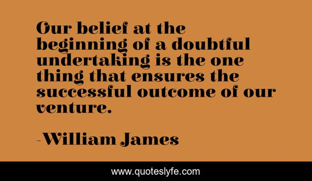 Our belief at the beginning of a doubtful undertaking is the one thing that ensures the successful outcome of our venture.