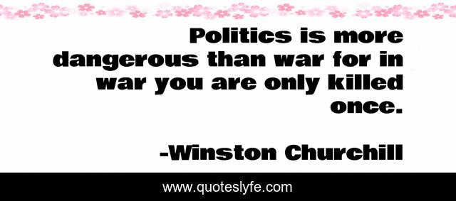 Politics is more dangerous than war for in war you are only killed once.
