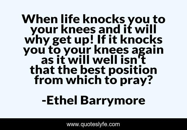 When life knocks you to your knees and it will why get up! If it knocks you to your knees again as it will well isn't that the best position from which to pray?
