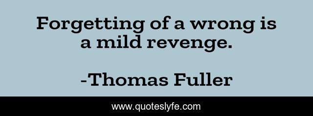Forgetting of a wrong is a mild revenge.
