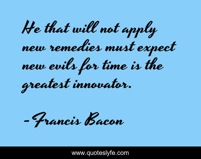 He that will not apply new remedies must expect new evils for time is the greatest innovator.