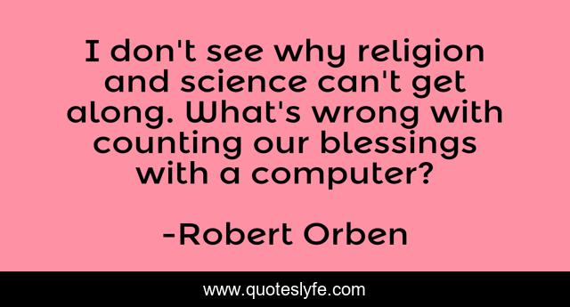 I don't see why religion and science can't get along. What's wrong with counting our blessings with a computer?