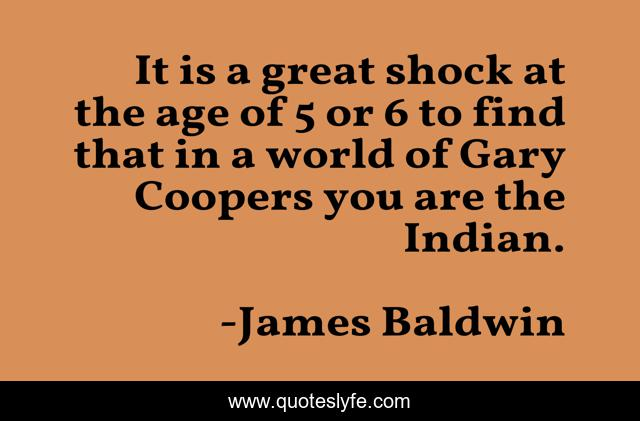 It is a great shock at the age of 5 or 6 to find that in a world of Gary Coopers you are the Indian.