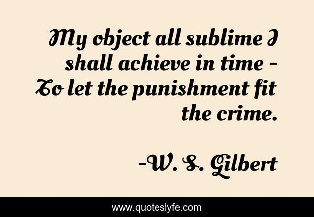 My object all sublime I shall achieve in time - To let the punishment ...  Quote by W. S. Gilbert - QuotesLyfe