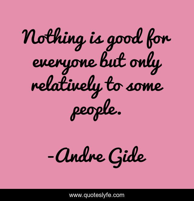 Nothing is good for everyone but only relatively to some people.