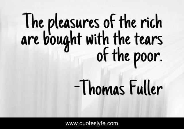 The pleasures of the rich are bought with the tears of the poor.