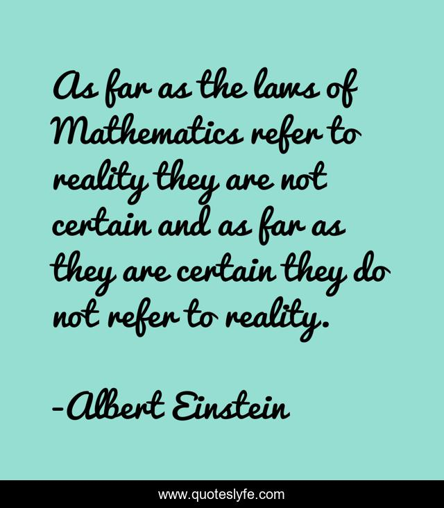 As far as the laws of Mathematics refer to reality they are not certain and as far as they are certain they do not refer to reality.