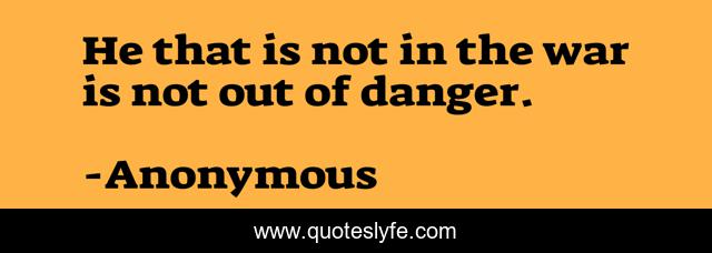 He that is not in the war is not out of danger.