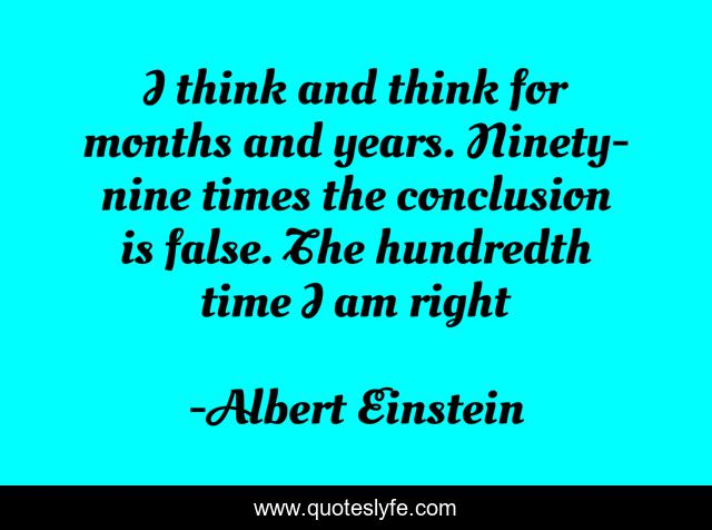 I think and think for months and years. Ninety-nine times the conclusion is false. The hundredth time I am right