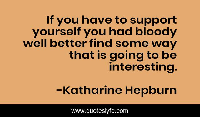 If you have to support yourself you had bloody well better find some way that is going to be interesting.
