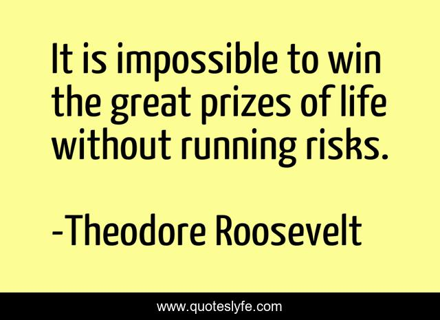 It is impossible to win the great prizes of life without running risks.