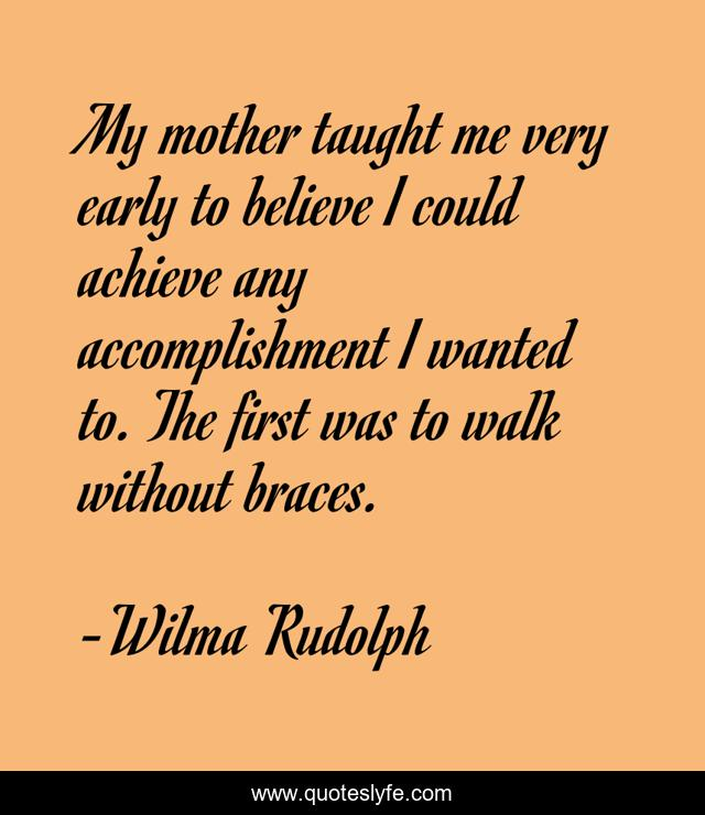 My mother taught me very early to believe I could achieve any accomplishment I wanted to. The first was to walk without braces.