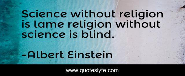 Science without religion is lame religion without science is blind.