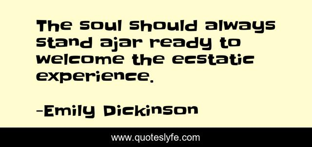 The soul should always stand ajar ready to welcome the ecstatic experience.